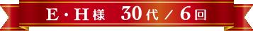 E・H様 30代 / 6回