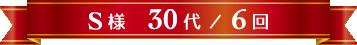S様 30代 / 6回
