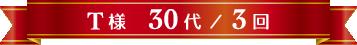 T様 30代 / 3回